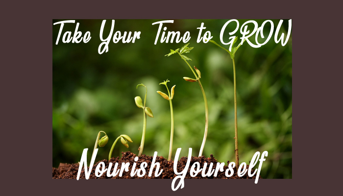 Take Your Time to Grow & Nourish Yourself