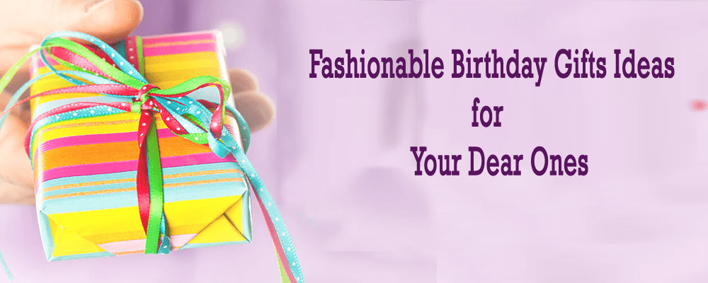 Fashionable Birthday Gifts Ideas for Your Dear Ones