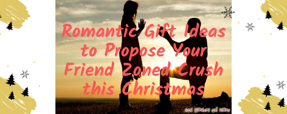 Romantic Gift Ideas to Propose Your Friend Zoned Crush this Christmas